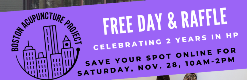 Purple banner with Boston Acupuncture Project logo and large white heading that says FREE DAY AND RAFFLE. Subheading Celebrating 2 years in Hyde Park. Under that it says Save Your Spot Online for Saturday, November 28, 10am to 2pm. Photo on top of the banner shows the storefront at 74 Fairmount Ave, Hyde Park - a Victorian building in neutral colors with purple trim. Lower photo shows an acupuncturist treating a patient in a recliner while another patient reclines in the background. They are all wearing masks.