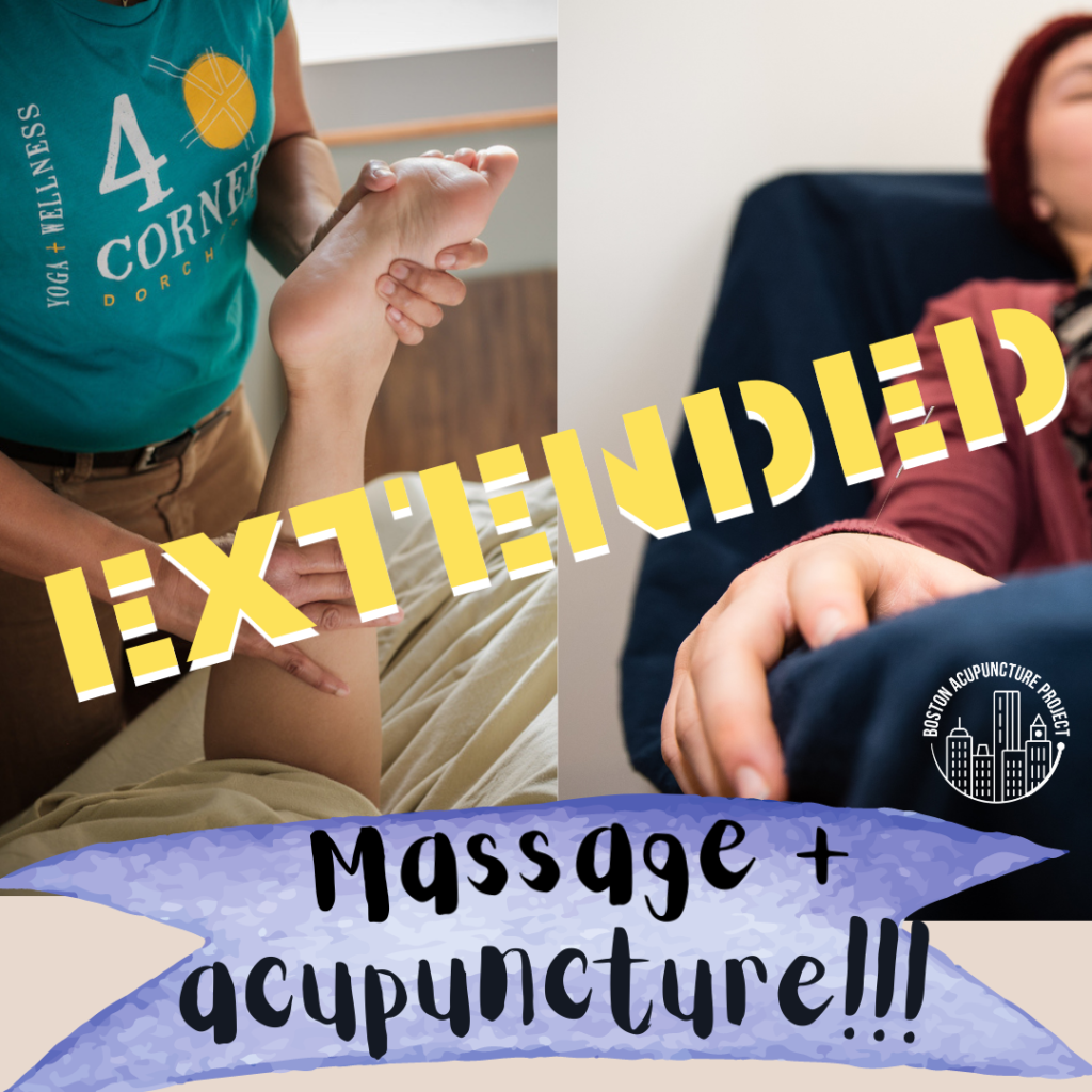 Left hand side of image shows massage therapist in 4 Corners Yoga + Wellness T-shirt massaging someone's leg. Right hand side of image shows  someone in a recliner getting acupuncture with the camera focused on a hand with a needle in it; Boston Acupuncture Project logo over the recliner. Banner at bottom says Massage + acupuncture!!! The word EXTENDED is in yellow across the image.
