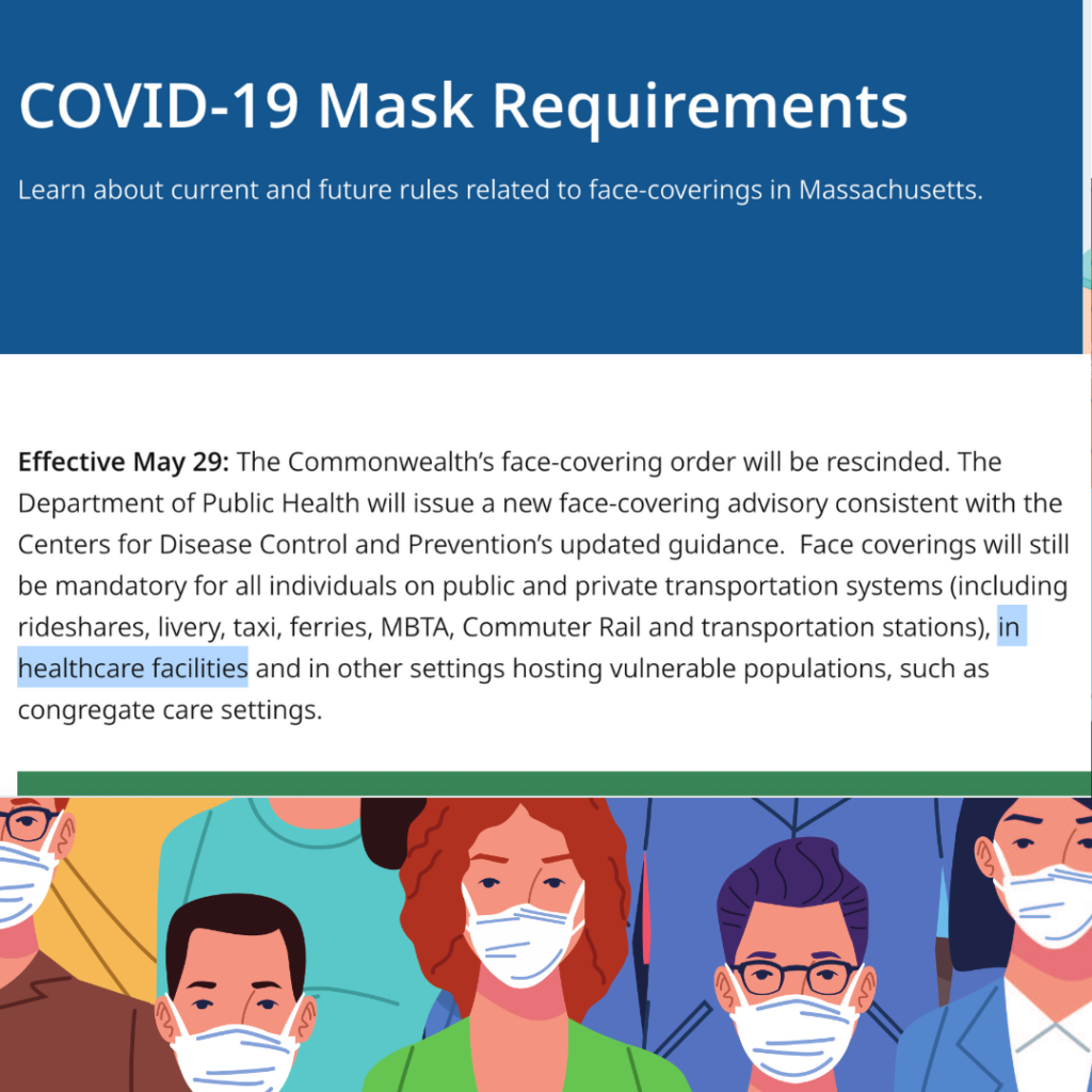 Screenshot from mass dot gov text reads COVID-19 Mask Requirement Learn about current and future rules related to face-coverings in Massachusetts. Effective May 29: The Commonwealth's face-covering order will be rescinded. The Department of Public Health will issue a new face-covering advisory consistent with the Centers for Disease Control and Prevention's updated guidance. Face coverings will still be mandatory for all individuals on public and private transportation systems (including rideshares, livery, taxi, ferries, MBTA, Commuter Rail and transportation stations), in healthcare facilities and in other settings hosting vulnerable populations, such as congregate care settings.
